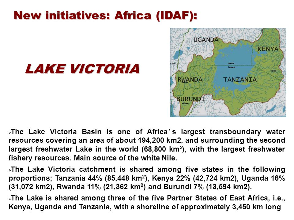 New initiatives: Africa (IDAF): LAKE VICTORIA  The Lake Victoria Basin is one of Africa's largest transboundary water resources covering an area of about 194,200 km2, and surrounding the second largest freshwater Lake in the world (68,800 km²), with the largest freshwater fishery resources.