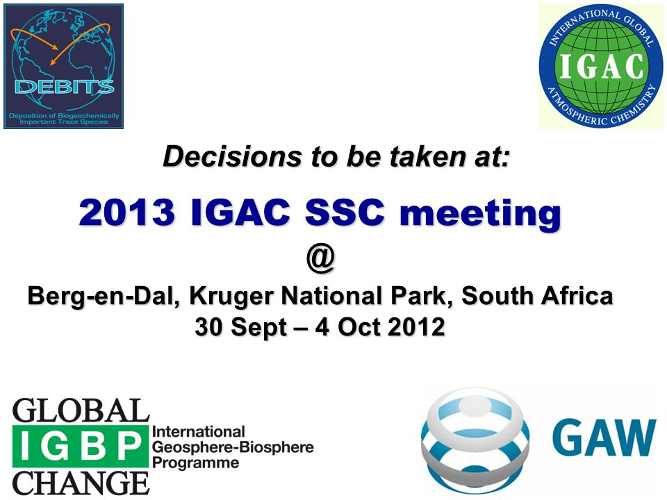 Decisions to be taken at: 2013 IGAC SSC meeting @ Berg-en-Dal, Kruger National Park, South Africa 30 Sept – 4 Oct 2012