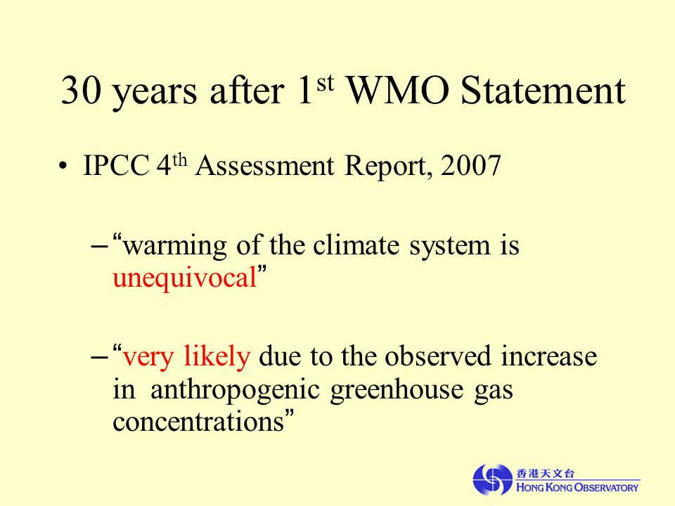 30 years after 1 st WMO Statement IPCC 4 th Assessment Report, 2007 – warming of the climate system is unequivocal – very likely due to the observed increase in anthropogenic greenhouse gas concentrations