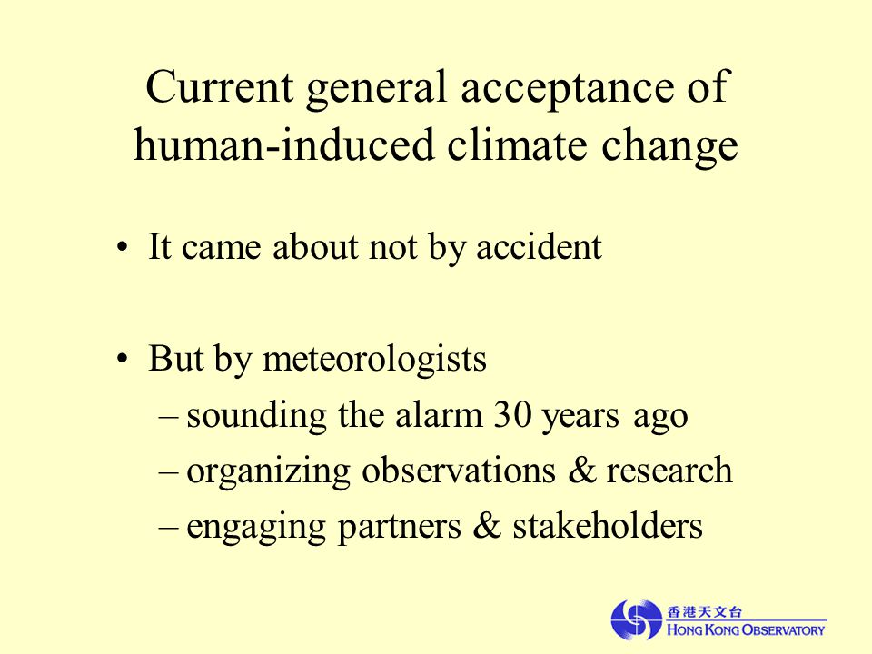 Current general acceptance of human-induced climate change It came about not by accident But by meteorologists –sounding the alarm 30 years ago –organizing observations & research –engaging partners & stakeholders