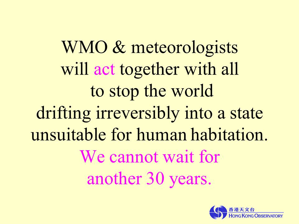 WMO & meteorologists will act together with all to stop the world drifting irreversibly into a state unsuitable for human habitation.