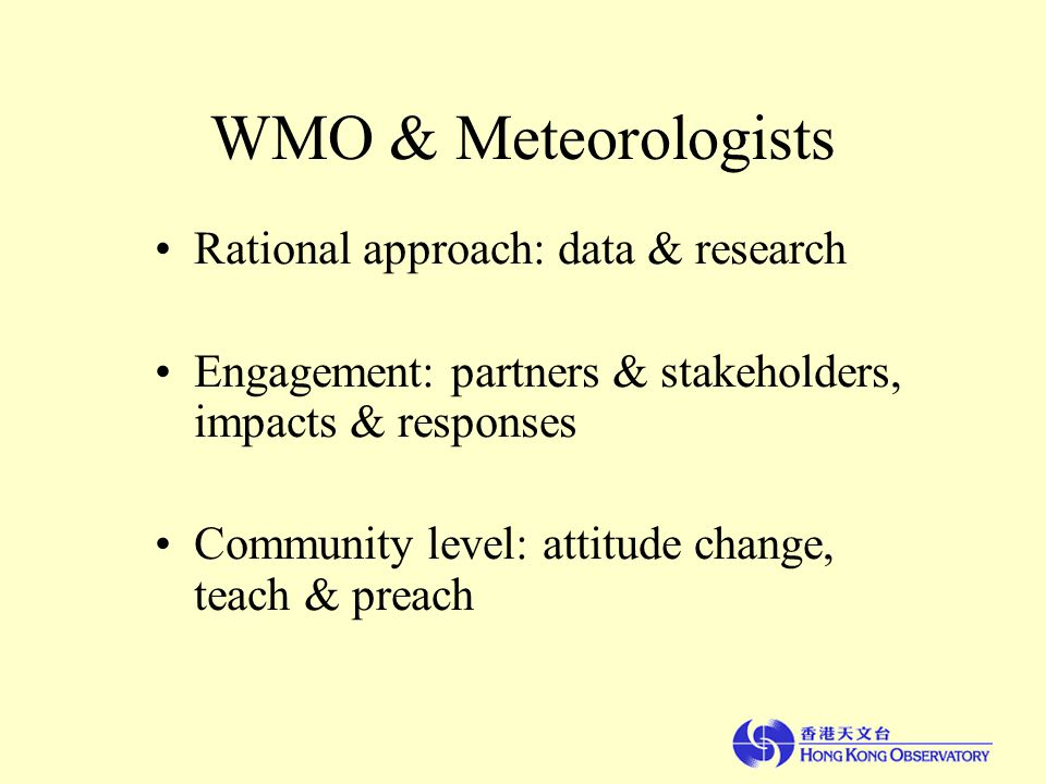 WMO & Meteorologists Rational approach: data & research Engagement: partners & stakeholders, impacts & responses Community level: attitude change, teach & preach