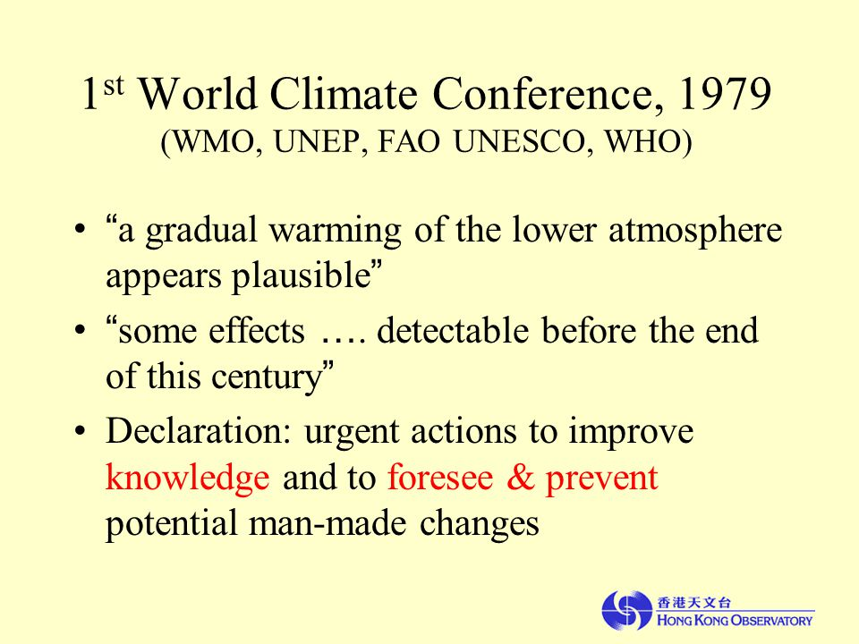 1 st World Climate Conference, 1979 (WMO, UNEP, FAO UNESCO, WHO) a gradual warming of the lower atmosphere appears plausible some effects ….
