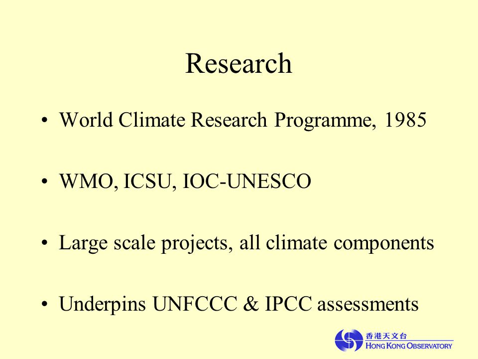 Research World Climate Research Programme, 1985 WMO, ICSU, IOC-UNESCO Large scale projects, all climate components Underpins UNFCCC & IPCC assessments