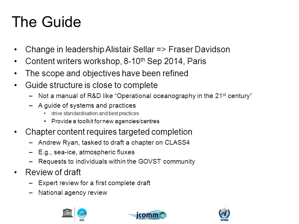 The Guide Change in leadership Alistair Sellar => Fraser Davidson Content writers workshop, 8-10 th Sep 2014, Paris The scope and objectives have been refined Guide structure is close to complete –Not a manual of R&D like Operational oceanography in the 21 st century –A guide of systems and practices drive standardisation and best practices Provide a toolkit for new agencies/centres Chapter content requires targeted completion –Andrew Ryan, tasked to draft a chapter on CLASS4 –E.g., sea-ice, atmospheric fluxes –Requests to individuals within the GOVST community Review of draft –Expert review for a first complete draft –National agency review