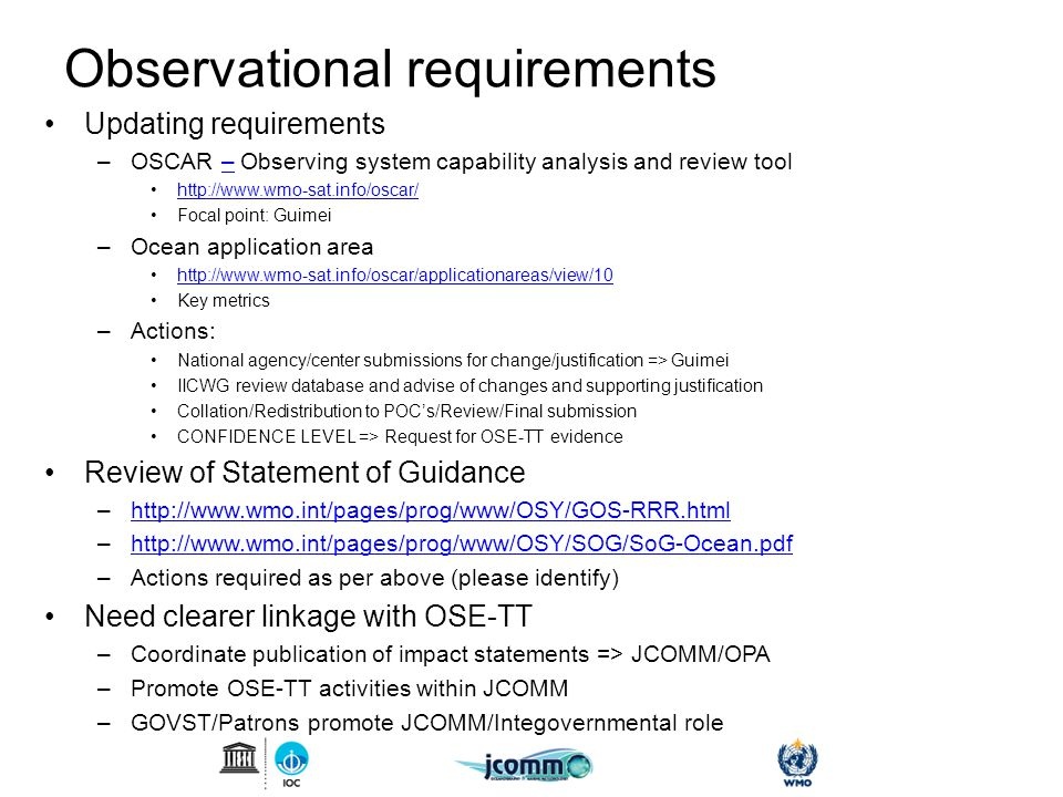 Observational requirements Updating requirements –OSCAR – Observing system capability analysis and review tool– http://www.wmo-sat.info/oscar/ Focal point: Guimei –Ocean application area http://www.wmo-sat.info/oscar/applicationareas/view/10 Key metrics –Actions: National agency/center submissions for change/justification => Guimei IICWG review database and advise of changes and supporting justification Collation/Redistribution to POC's/Review/Final submission CONFIDENCE LEVEL => Request for OSE-TT evidence Review of Statement of Guidance –http://www.wmo.int/pages/prog/www/OSY/GOS-RRR.htmlhttp://www.wmo.int/pages/prog/www/OSY/GOS-RRR.html –http://www.wmo.int/pages/prog/www/OSY/SOG/SoG-Ocean.pdfhttp://www.wmo.int/pages/prog/www/OSY/SOG/SoG-Ocean.pdf –Actions required as per above (please identify) Need clearer linkage with OSE-TT –Coordinate publication of impact statements => JCOMM/OPA –Promote OSE-TT activities within JCOMM –GOVST/Patrons promote JCOMM/Integovernmental role