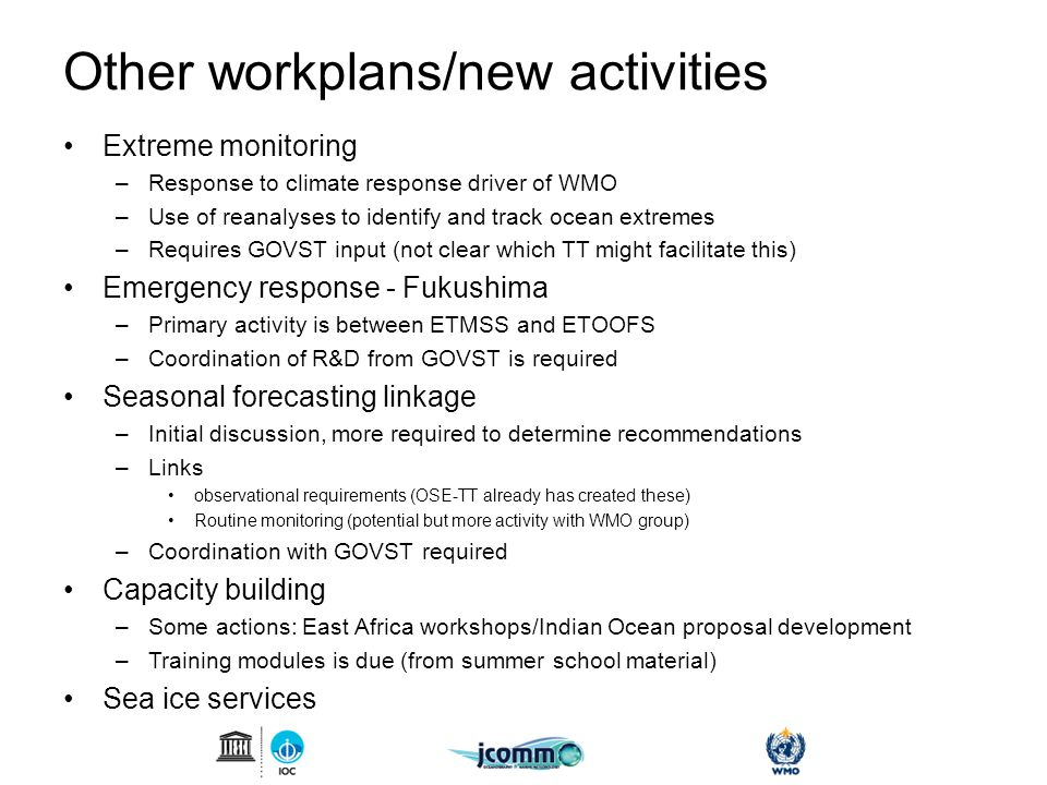 Other workplans/new activities Extreme monitoring –Response to climate response driver of WMO –Use of reanalyses to identify and track ocean extremes –Requires GOVST input (not clear which TT might facilitate this) Emergency response - Fukushima –Primary activity is between ETMSS and ETOOFS –Coordination of R&D from GOVST is required Seasonal forecasting linkage –Initial discussion, more required to determine recommendations –Links observational requirements (OSE-TT already has created these) Routine monitoring (potential but more activity with WMO group) –Coordination with GOVST required Capacity building –Some actions: East Africa workshops/Indian Ocean proposal development –Training modules is due (from summer school material) Sea ice services