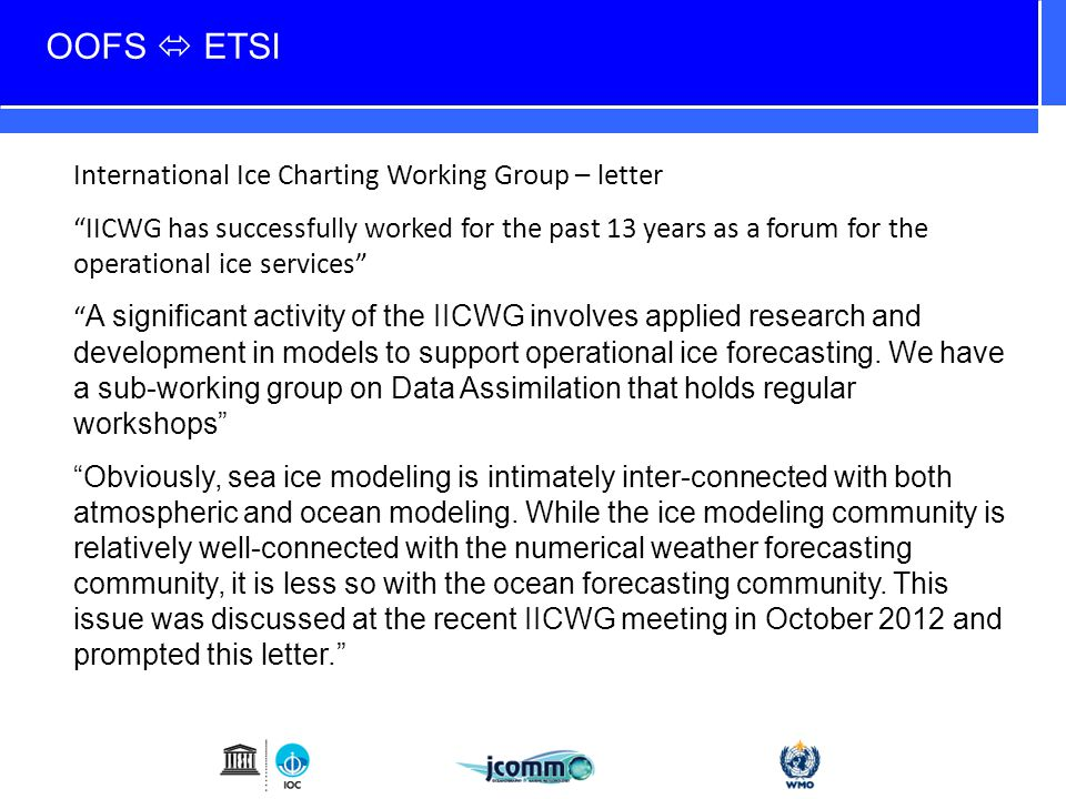OOFS  ETSI International Ice Charting Working Group – letter IICWG has successfully worked for the past 13 years as a forum for the operational ice services A significant activity of the IICWG involves applied research and development in models to support operational ice forecasting.
