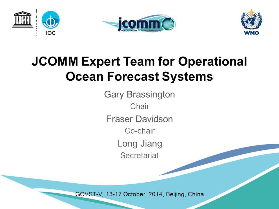 JCOMM Expert Team for Operational Ocean Forecast Systems Gary Brassington Chair Fraser Davidson Co-chair Long Jiang Secretariat GOVST-V, 13-17 October, 2014, Beijing, China