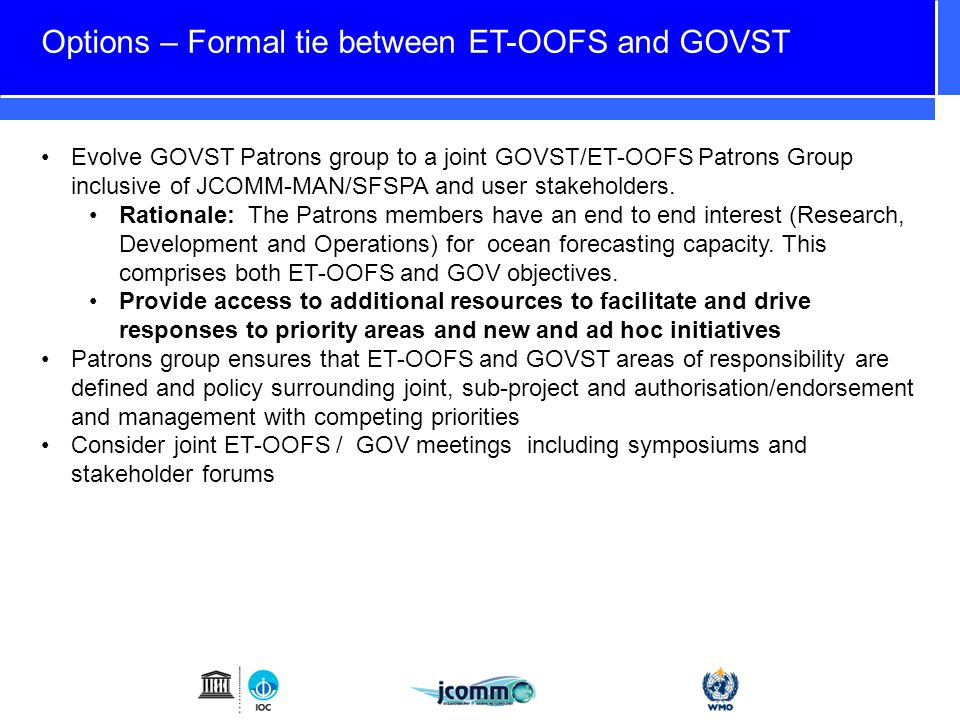 Options – Formal tie between ET-OOFS and GOVST Evolve GOVST Patrons group to a joint GOVST/ET-OOFS Patrons Group inclusive of JCOMM-MAN/SFSPA and user stakeholders.