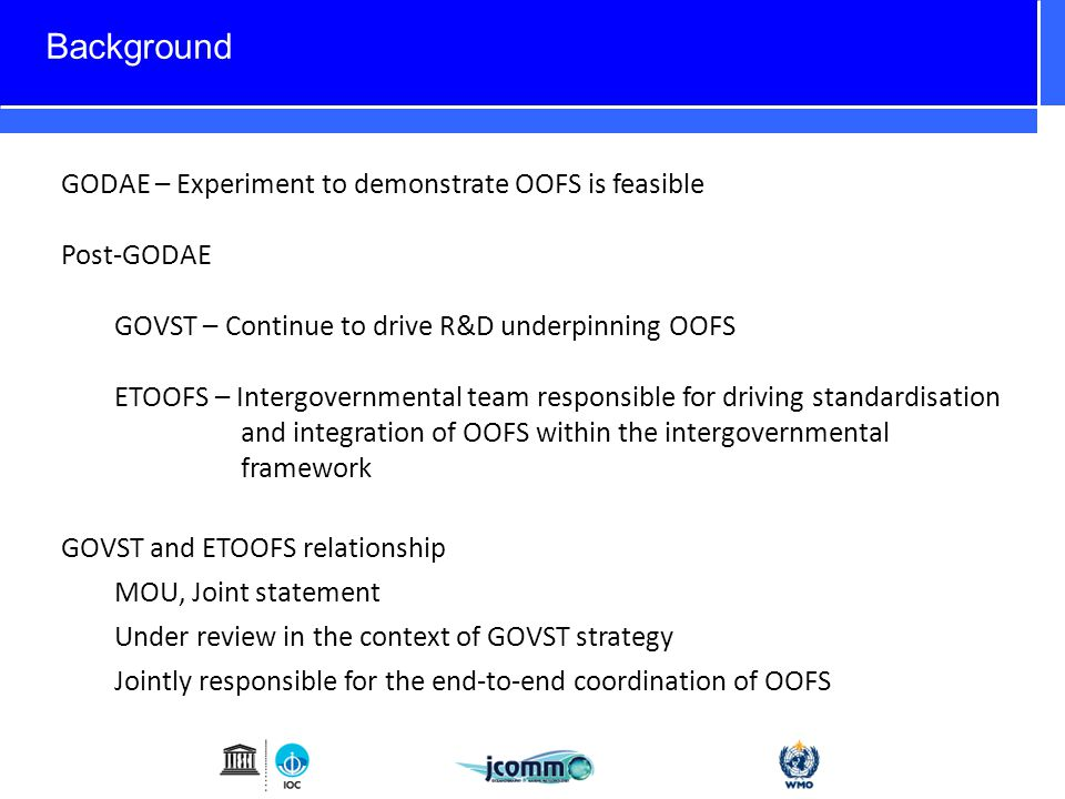 GODAE – Experiment to demonstrate OOFS is feasible Post-GODAE GOVST – Continue to drive R&D underpinning OOFS ETOOFS – Intergovernmental team responsible for driving standardisation and integration of OOFS within the intergovernmental framework GOVST and ETOOFS relationship MOU, Joint statement Under review in the context of GOVST strategy Jointly responsible for the end-to-end coordination of OOFS Background