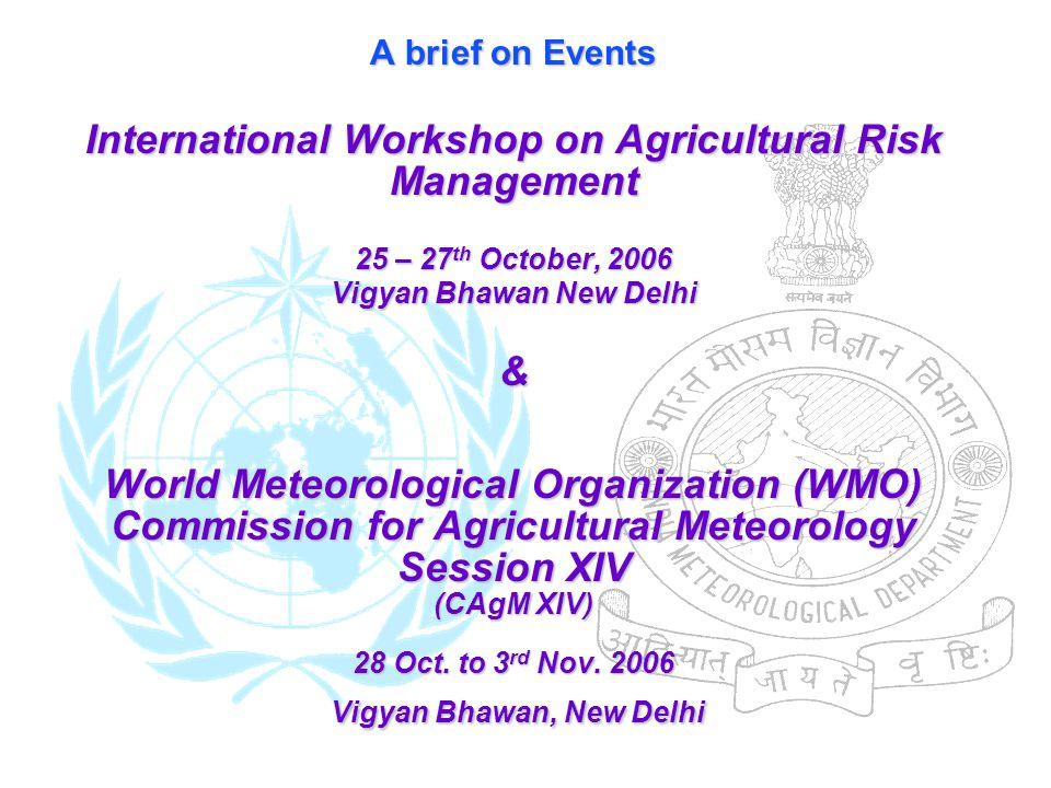 A brief on Events International Workshop on Agricultural Risk Management 25 – 27 th October, 2006 Vigyan Bhawan New Delhi & World Meteorological Organ