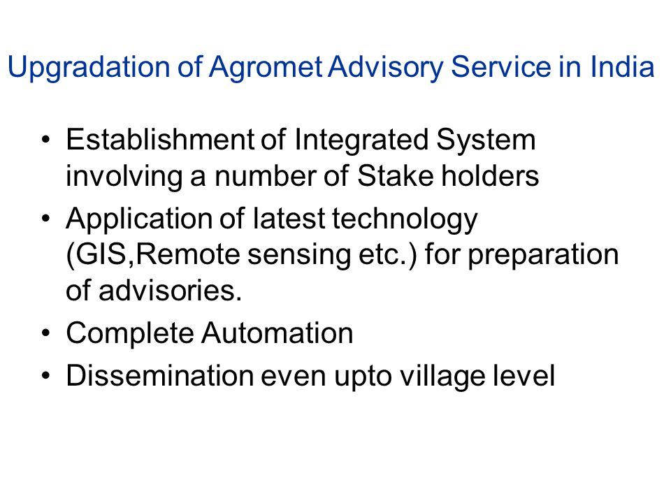 Establishment of Integrated System involving a number of Stake holders Application of latest technology (GIS,Remote sensing etc.) for preparation of advisories.