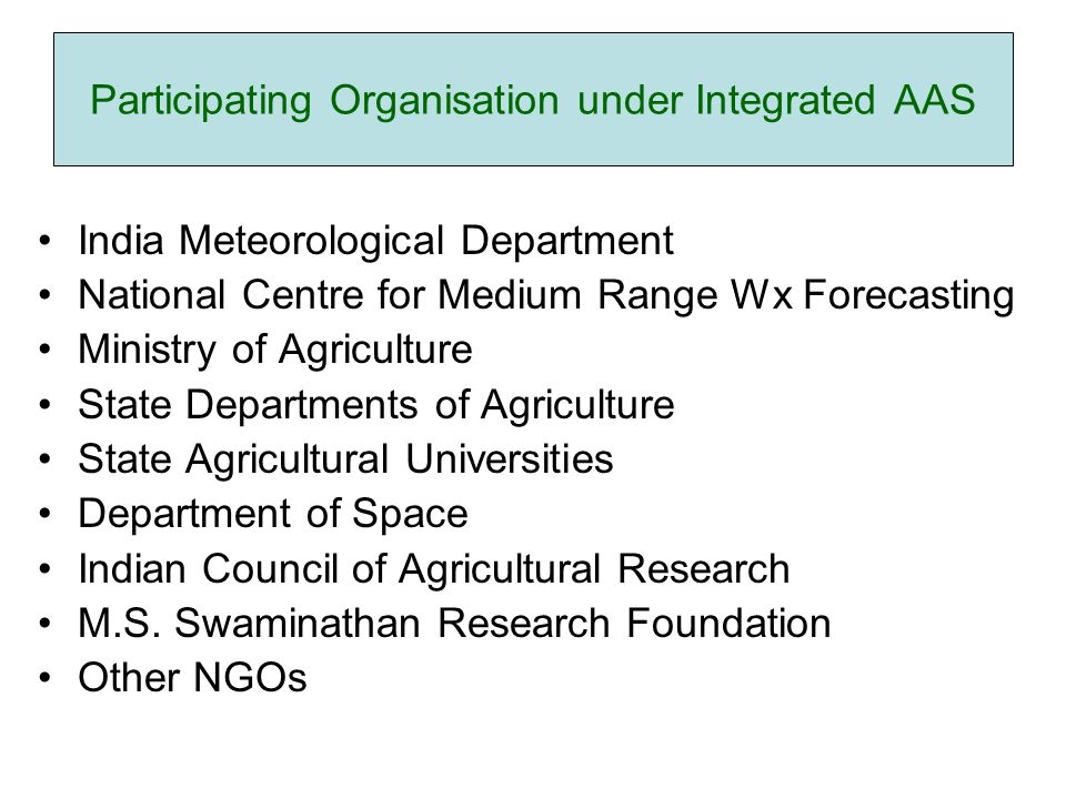Participating Organisation under Integrated AAS India Meteorological Department National Centre for Medium Range Wx Forecasting Ministry of Agriculture State Departments of Agriculture State Agricultural Universities Department of Space Indian Council of Agricultural Research M.S.
