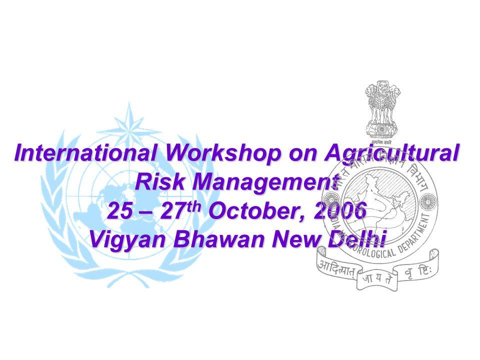 International Workshop on Agricultural Risk Management 25 – 27 th October, 2006 Vigyan Bhawan New Delhi