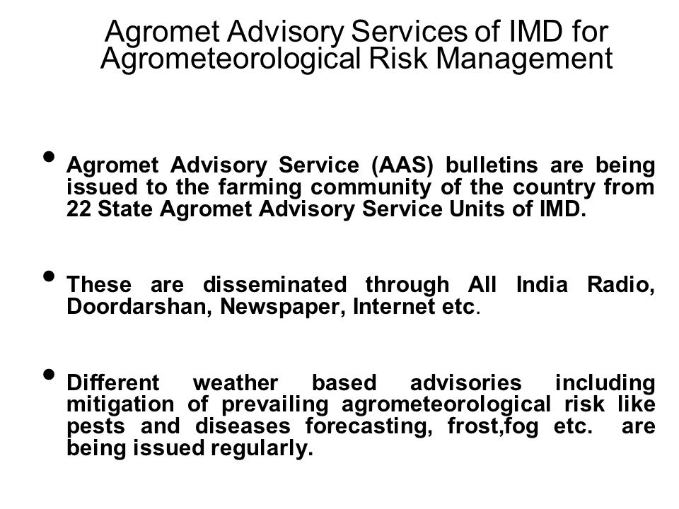 Agromet Advisory Services of IMD for Agrometeorological Risk Management Agromet Advisory Service (AAS) bulletins are being issued to the farming commu