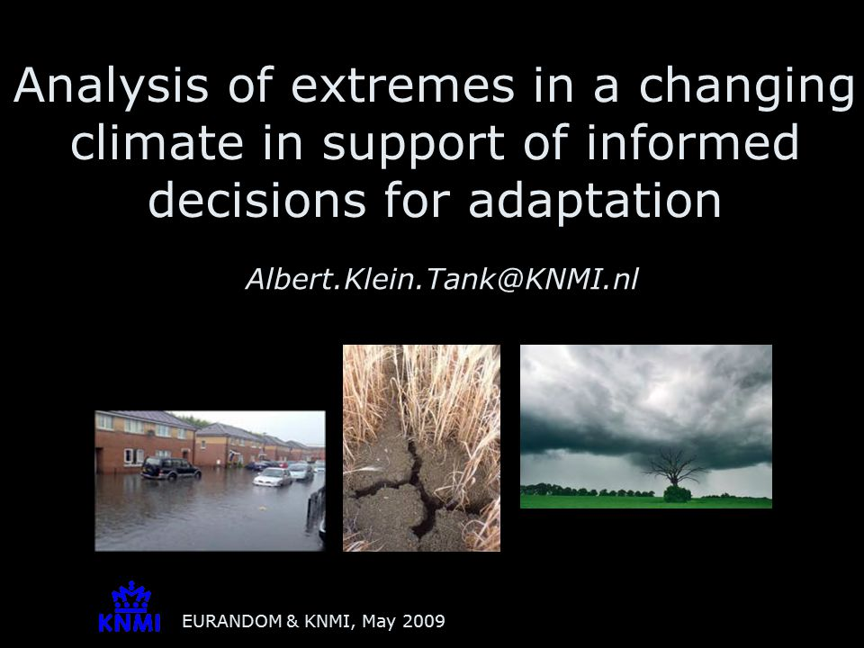 EURANDOM & KNMI, May 2009 Analysis of extremes in a changing climate in support of informed decisions for adaptation Albert.Klein.Tank@KNMI.nl