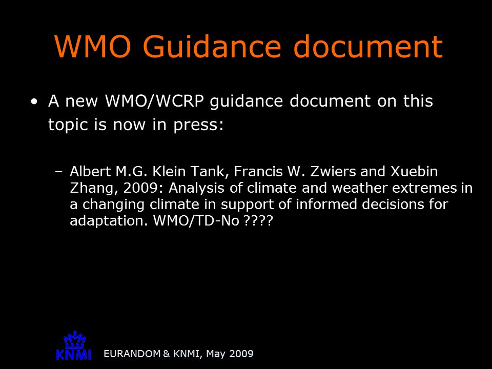 EURANDOM & KNMI, May 2009 A new WMO/WCRP guidance document on this topic is now in press: –Albert M.G. Klein Tank, Francis W. Zwiers and Xuebin Zhang,