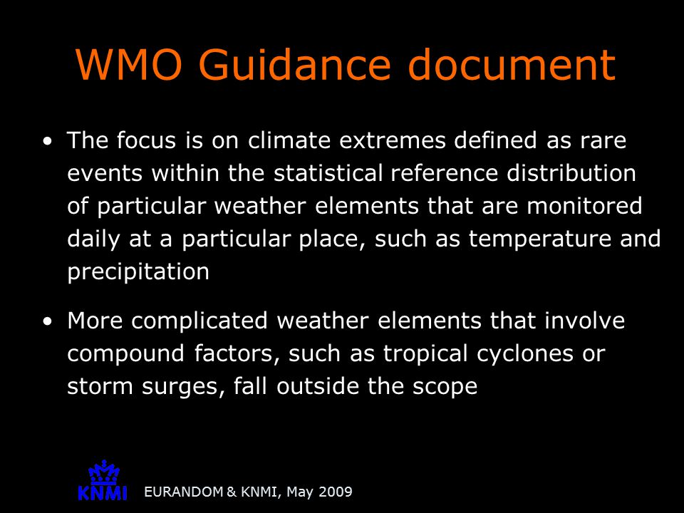 EURANDOM & KNMI, May 2009 The focus is on climate extremes defined as rare events within the statistical reference distribution of particular weather