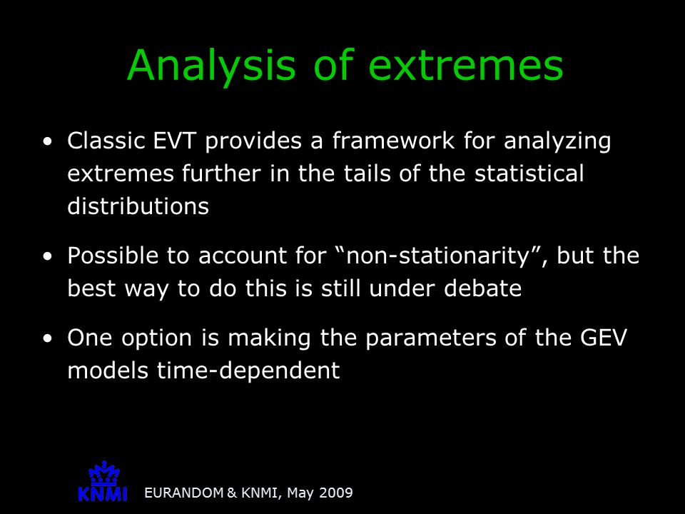 EURANDOM & KNMI, May 2009 Classic EVT provides a framework for analyzing extremes further in the tails of the statistical distributions Possible to ac
