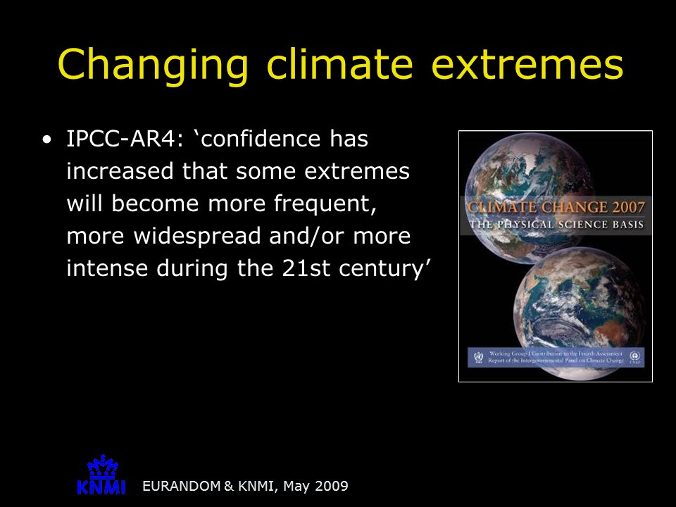 EURANDOM & KNMI, May 2009 Climate change makes it likely that there will be change in some extremes that lies outside the envelope of constant variability assumed under stationary climate conditions Traditional practices