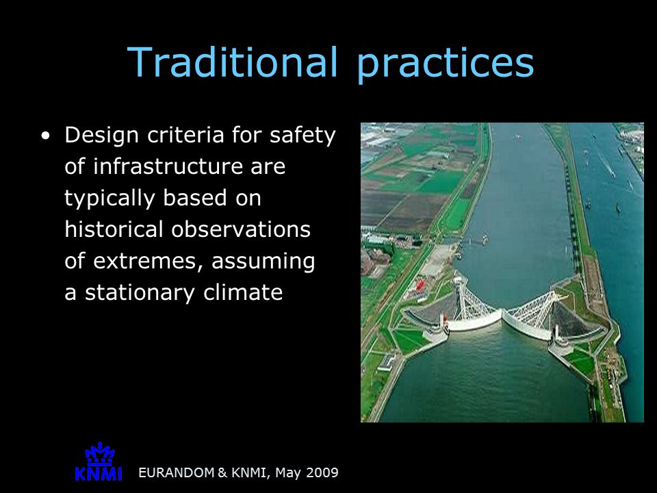 EURANDOM & KNMI, May 2009 Traditional practices Design criteria for safety of infrastructure are typically based on historical observations of extremes, assuming a stationary climate Methods fit extreme value distributions to selected observations of extremes