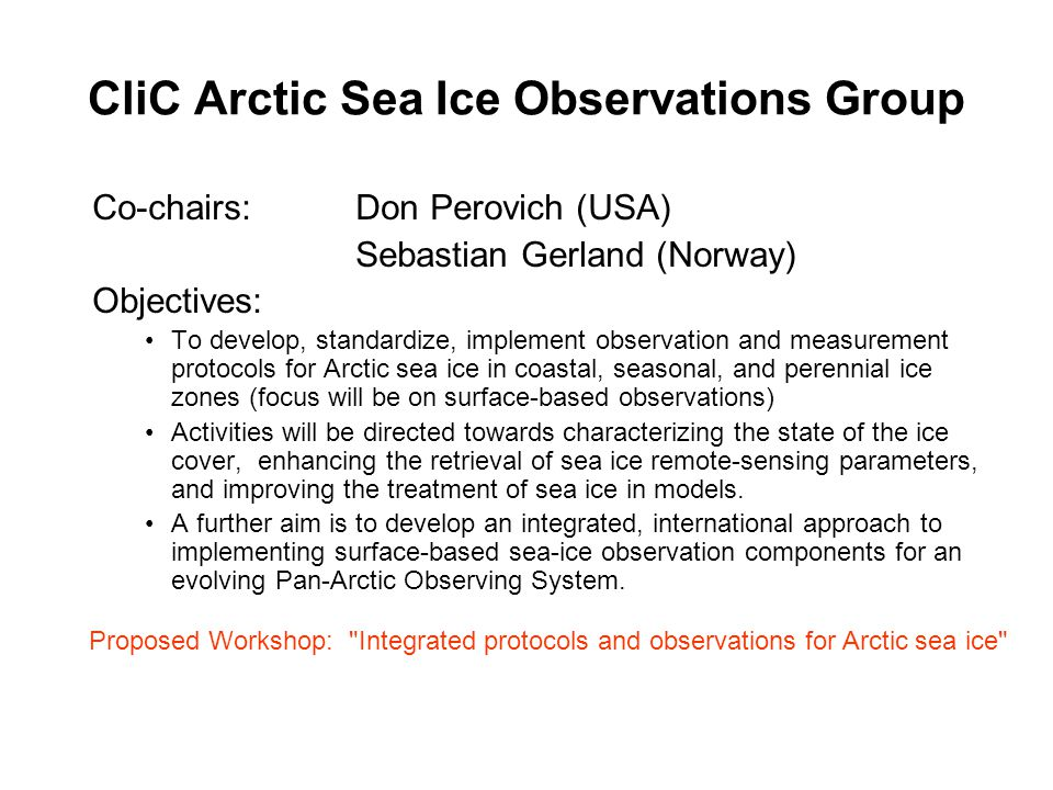 CliC Arctic Sea Ice Observations Group Co-chairs: Don Perovich (USA) Sebastian Gerland (Norway) Objectives: To develop, standardize, implement observation and measurement protocols for Arctic sea ice in coastal, seasonal, and perennial ice zones (focus will be on surface-based observations) Activities will be directed towards characterizing the state of the ice cover, enhancing the retrieval of sea ice remote-sensing parameters, and improving the treatment of sea ice in models.