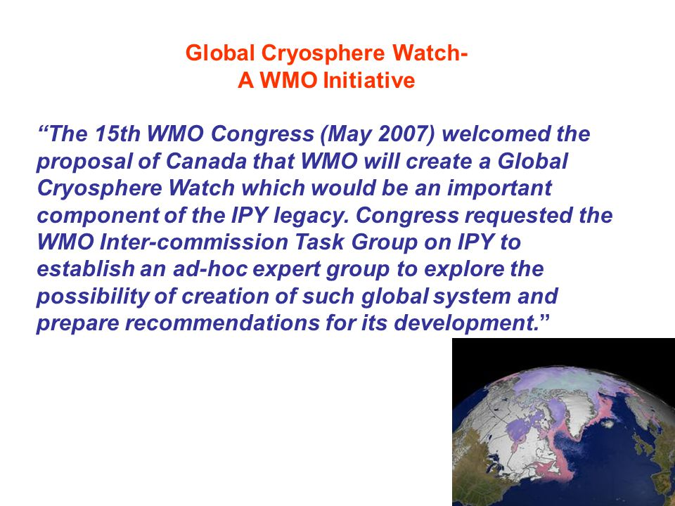 Global Cryosphere Watch- A WMO Initiative The 15th WMO Congress (May 2007) welcomed the proposal of Canada that WMO will create a Global Cryosphere Watch which would be an important component of the IPY legacy.