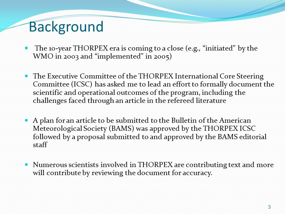 Background The 10-year THORPEX era is coming to a close (e.g., initiated by the WMO in 2003 and implemented in 2005) The Executive Committee of the THORPEX International Core Steering Committee (ICSC) has asked me to lead an effort to formally document the scientific and operational outcomes of the program, including the challenges faced through an article in the refereed literature A plan for an article to be submitted to the Bulletin of the American Meteorological Society (BAMS) was approved by the THORPEX ICSC followed by a proposal submitted to and approved by the BAMS editorial staff Numerous scientists involved in THORPEX are contributing text and more will contribute by reviewing the document for accuracy.