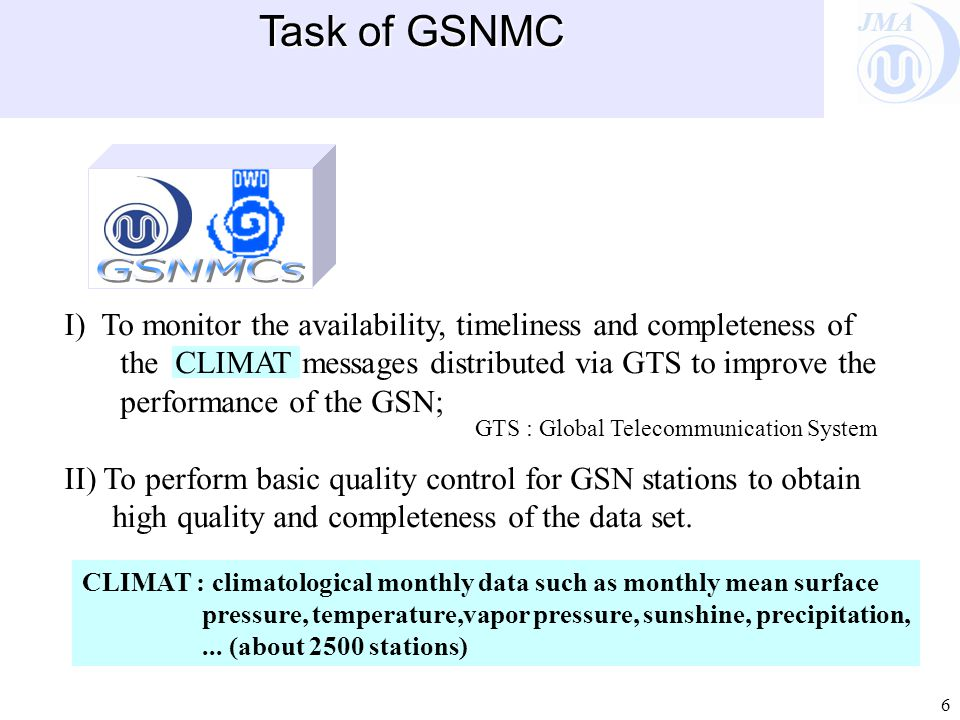 JMA 6 I) To monitor the availability, timeliness and completeness of the CLIMAT messages distributed via GTS to improve the performance of the GSN; II) To perform basic quality control for GSN stations to obtain high quality and completeness of the data set.