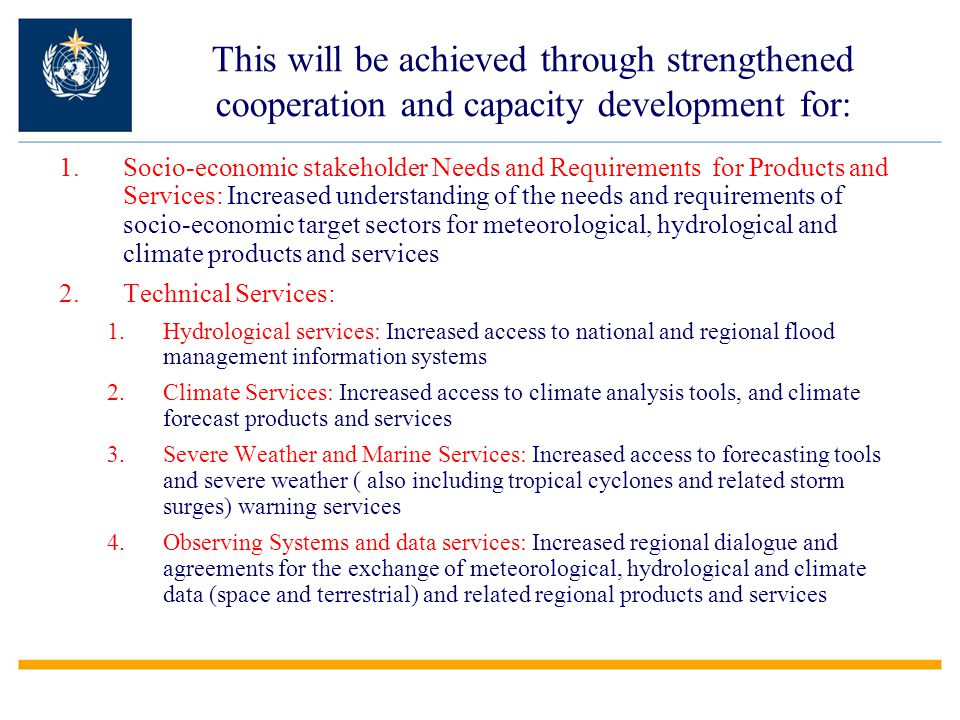 This will be achieved through strengthened cooperation and capacity development for: 1.Socio-economic stakeholder Needs and Requirements for Products and Services: Increased understanding of the needs and requirements of socio-economic target sectors for meteorological, hydrological and climate products and services 2.Technical Services: 1.Hydrological services: Increased access to national and regional flood management information systems 2.Climate Services: Increased access to climate analysis tools, and climate forecast products and services 3.Severe Weather and Marine Services: Increased access to forecasting tools and severe weather ( also including tropical cyclones and related storm surges) warning services 4.Observing Systems and data services: Increased regional dialogue and agreements for the exchange of meteorological, hydrological and climate data (space and terrestrial) and related regional products and services