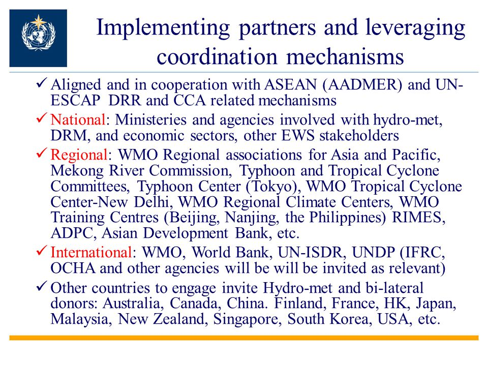 Aligned and in cooperation with ASEAN (AADMER) and UN- ESCAP DRR and CCA related mechanisms National: Ministeries and agencies involved with hydro-met, DRM, and economic sectors, other EWS stakeholders Regional: WMO Regional associations for Asia and Pacific, Mekong River Commission, Typhoon and Tropical Cyclone Committees, Typhoon Center (Tokyo), WMO Tropical Cyclone Center-New Delhi, WMO Regional Climate Centers, WMO Training Centres (Beijing, Nanjing, the Philippines) RIMES, ADPC, Asian Development Bank, etc.