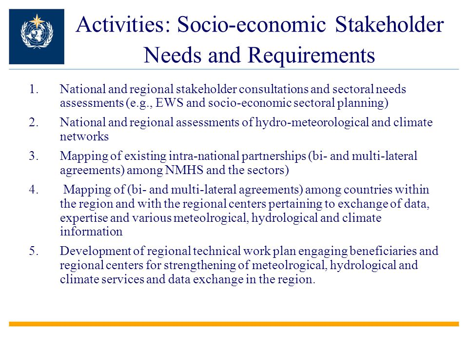 Activities: Socio-economic Stakeholder Needs and Requirements 1.National and regional stakeholder consultations and sectoral needs assessments (e.g., EWS and socio-economic sectoral planning) 2.National and regional assessments of hydro-meteorological and climate networks 3.Mapping of existing intra-national partnerships (bi- and multi-lateral agreements) among NMHS and the sectors) 4.