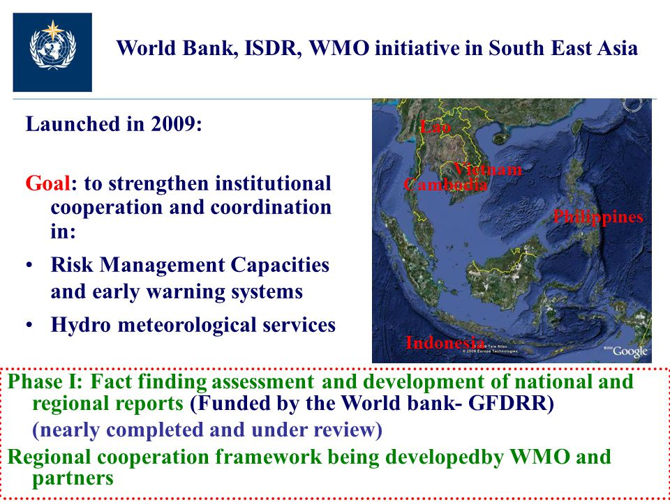 World Bank, ISDR, WMO initiative in South East Asia Phase I: Fact finding assessment and development of national and regional reports (Funded by the World bank- GFDRR) (nearly completed and under review) Regional cooperation framework being developedby WMO and partners Lao Vietnam Cambodia Indonesia Philippines Launched in 2009: Goal: to strengthen institutional cooperation and coordination in: Risk Management Capacities and early warning systems Hydro meteorological services