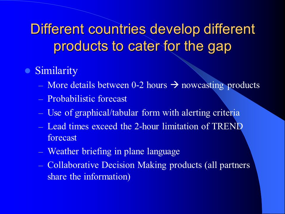 Different countries develop different products to cater for the gap Similarity – More details between 0-2 hours  nowcasting products – Probabilistic forecast – Use of graphical/tabular form with alerting criteria – Lead times exceed the 2-hour limitation of TREND forecast – Weather briefing in plane language – Collaborative Decision Making products (all partners share the information)