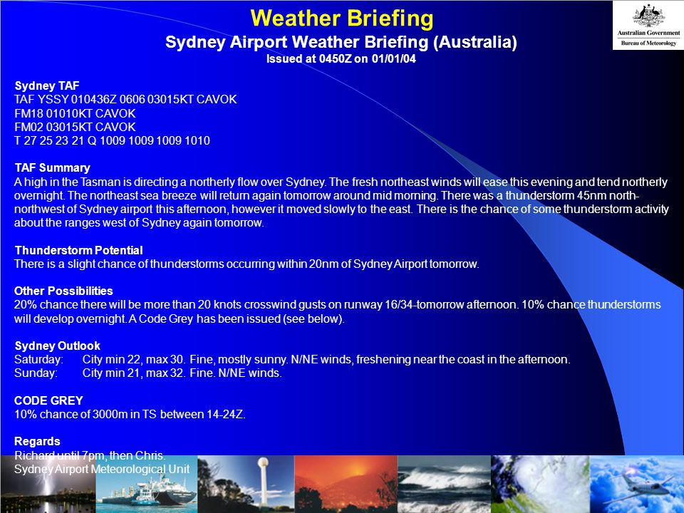 Weather Briefing Sydney Airport Weather Briefing (Australia) Issued at 0450Z on 01/01/04 Sydney TAF TAF YSSY 010436Z 0606 03015KT CAVOK FM18 01010KT CAVOK FM02 03015KT CAVOK T 27 25 23 21 Q 1009 1009 1009 1010 TAF Summary A high in the Tasman is directing a northerly flow over Sydney.