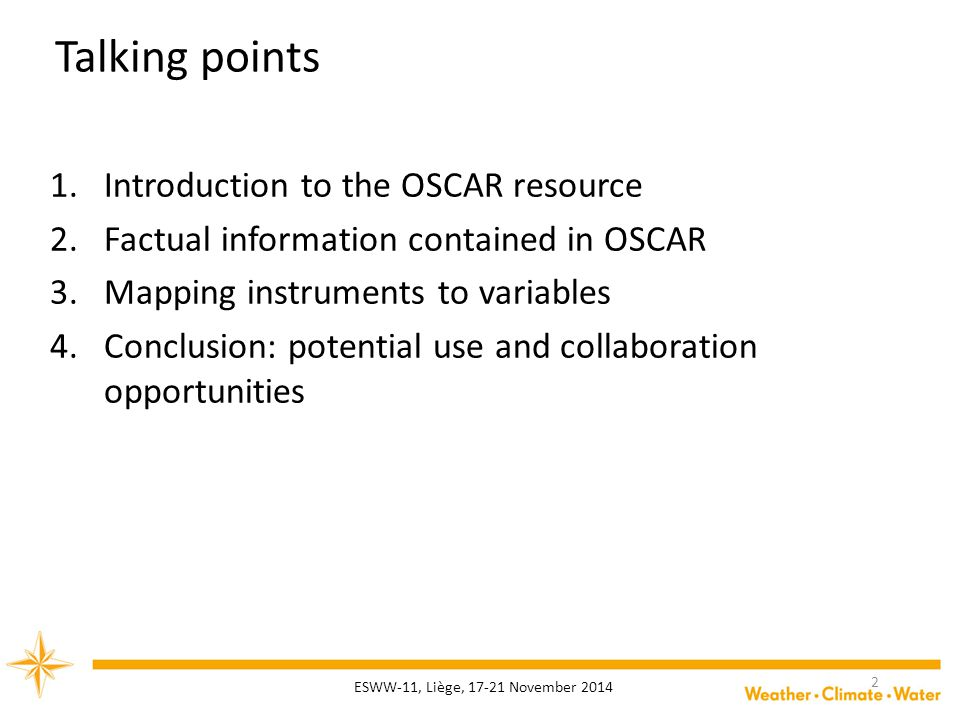 Talking points 1.Introduction to the OSCAR resource 2.Factual information contained in OSCAR 3.Mapping instruments to variables 4.Conclusion: potential use and collaboration opportunities ESWW-11, Liège, 17-21 November 2014 2
