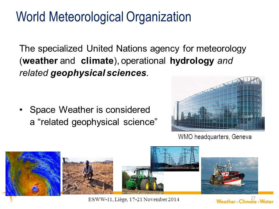 ESWW-11, Liège, 17-21 November 2014 World Meteorological Organization The specialized United Nations agency for meteorology (weather and climate), operational hydrology and related geophysical sciences.