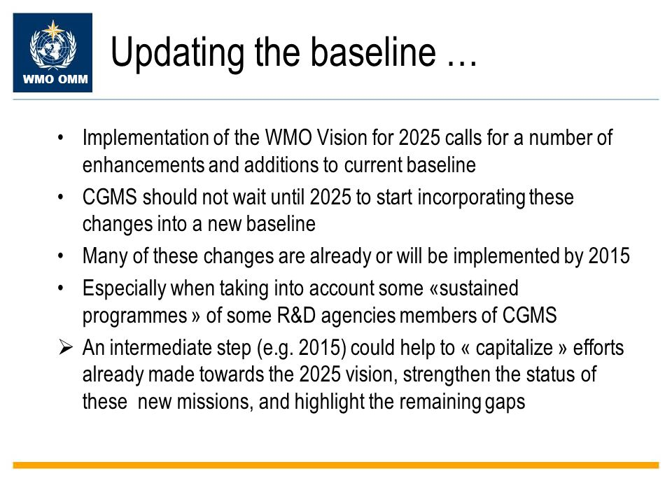 WMO OMM Updating the baseline … Implementation of the WMO Vision for 2025 calls for a number of enhancements and additions to current baseline CGMS should not wait until 2025 to start incorporating these changes into a new baseline Many of these changes are already or will be implemented by 2015 Especially when taking into account some «sustained programmes » of some R&D agencies members of CGMS  An intermediate step (e.g.