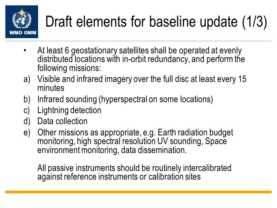 WMO OMM Draft elements for baseline update (1/3) At least 6 geostationary satellites shall be operated at evenly distributed locations with in-orbit redundancy, and perform the following missions: a)Visible and infrared imagery over the full disc at least every 15 minutes b)Infrared sounding (hyperspectral on some locations) c)Lightning detection d)Data collection e)Other missions as appropriate, e.g.