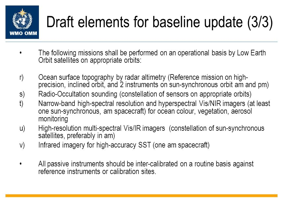 WMO OMM Draft elements for baseline update (3/3) The following missions shall be performed on an operational basis by Low Earth Orbit satellites on appropriate orbits: r)Ocean surface topography by radar altimetry (Reference mission on high- precision, inclined orbit, and 2 instruments on sun-synchronous orbit am and pm) s)Radio-Occultation sounding (constellation of sensors on appropriate orbits) t)Narrow-band high-spectral resolution and hyperspectral Vis/NIR imagers (at least one sun-synchronous, am spacecraft) for ocean colour, vegetation, aerosol monitoring u)High-resolution multi-spectral Vis/IR imagers (constellation of sun-synchronous satellites, preferably in am) v)Infrared imagery for high-accuracy SST (one am spacecraft) All passive instruments should be inter-calibrated on a routine basis against reference instruments or calibration sites.
