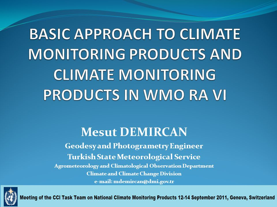 Mesut DEMIRCAN Geodesy and Photogrametry Engineer Turkish State Meteorological Service Agrometeorology and Climatological Observation Department Climate and Climate Change Division e-mail: mdemircan@dmi.gov.tr