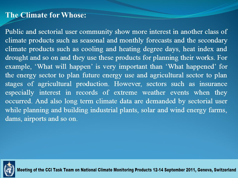 The Climate for Whose: Public and sectorial user community show more interest in another class of climate products such as seasonal and monthly forecasts and the secondary climate products such as cooling and heating degree days, heat index and drought and so on and they use these products for planning their works.