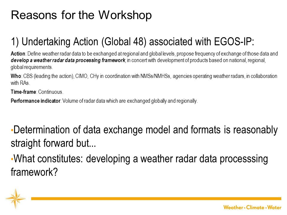 WMO Reasons for the Workshop 1) Undertaking Action (Global 48) associated with EGOS-IP: Action : Define weather radar data to be exchanged at regional and global levels, propose frequency of exchange of those data and develop a weather radar data processing framework, in concert with development of products based on national, regional, global requirements.
