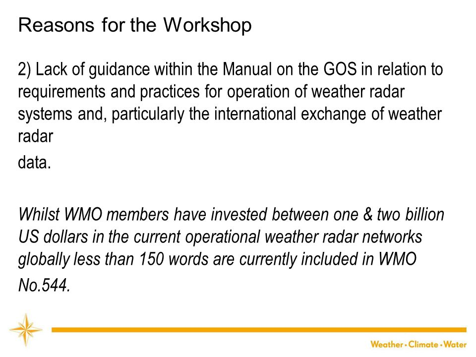 WMO Reasons for the Workshop 2) Lack of guidance within the Manual on the GOS in relation to requirements and practices for operation of weather radar systems and, particularly the international exchange of weather radar data.