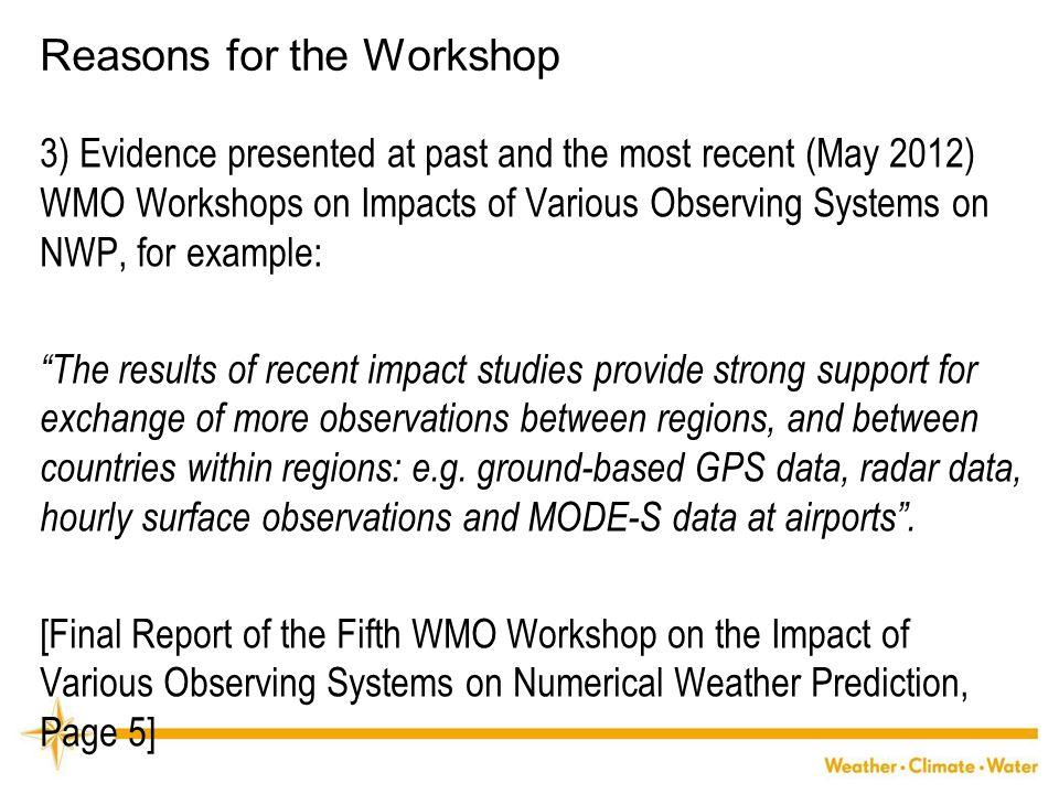 WMO Reasons for the Workshop 3) Evidence presented at past and the most recent (May 2012) WMO Workshops on Impacts of Various Observing Systems on NWP, for example: The results of recent impact studies provide strong support for exchange of more observations between regions, and between countries within regions: e.g.