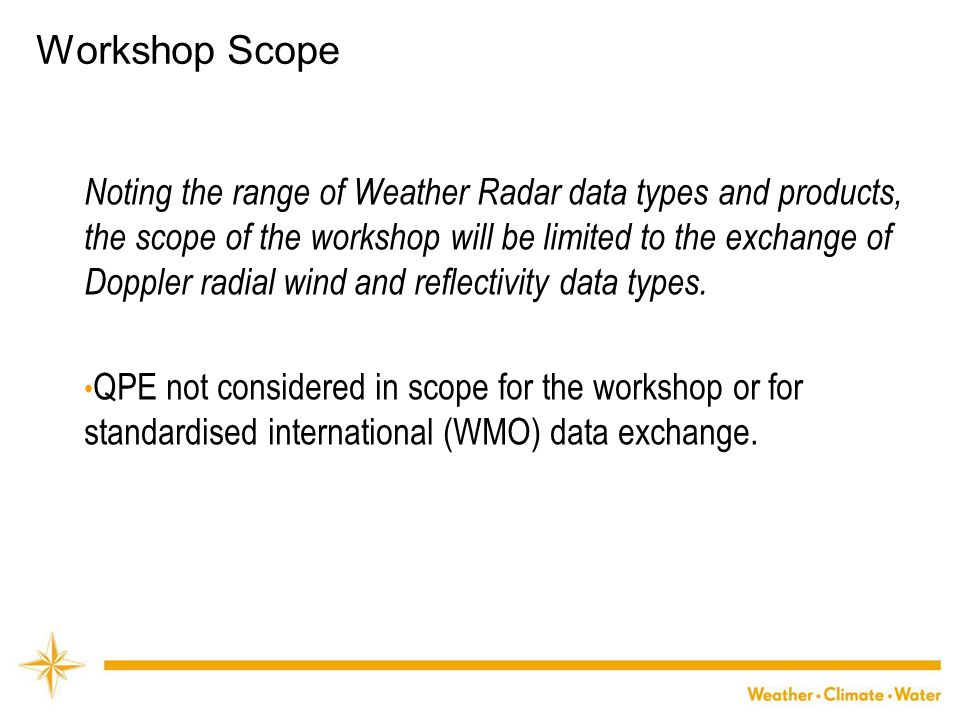 WMO Workshop Scope Noting the range of Weather Radar data types and products, the scope of the workshop will be limited to the exchange of Doppler radial wind and reflectivity data types.