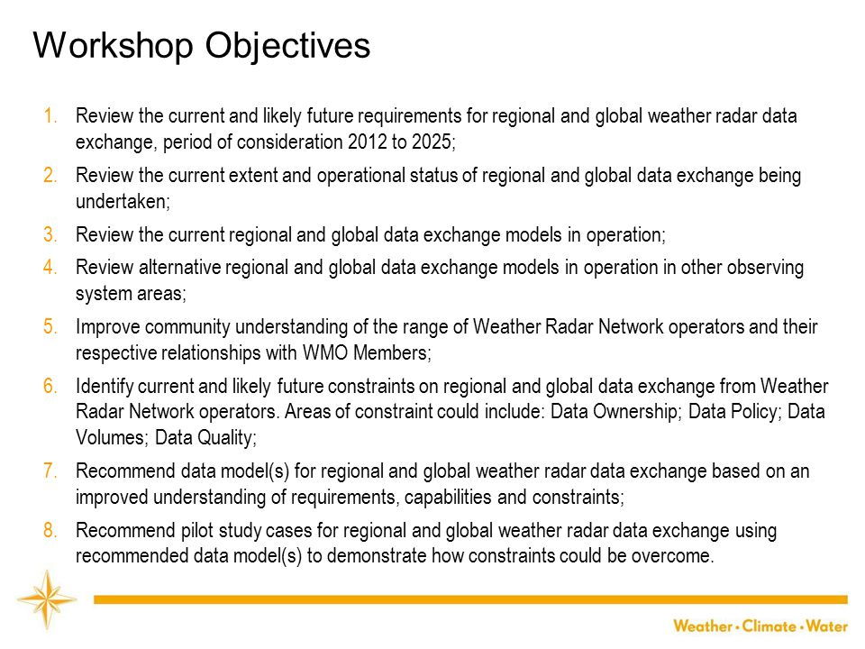 WMO Workshop Objectives 1.Review the current and likely future requirements for regional and global weather radar data exchange, period of consideration 2012 to 2025; 2.Review the current extent and operational status of regional and global data exchange being undertaken; 3.Review the current regional and global data exchange models in operation; 4.Review alternative regional and global data exchange models in operation in other observing system areas; 5.Improve community understanding of the range of Weather Radar Network operators and their respective relationships with WMO Members; 6.Identify current and likely future constraints on regional and global data exchange from Weather Radar Network operators.
