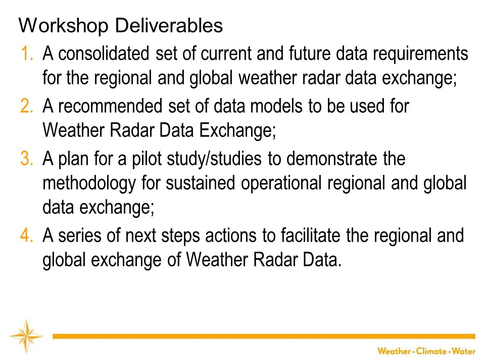 WMO Workshop Details Held: 24-26 April 2013, Exeter, UK Final Report: http://www.wmo.int/pages/prog/www/CBS- Reports/documents/Final_Report_Workshop_Radar_Data_Exchange_Exeter_April_2013.pdf http://www.wmo.int/pages/prog/www/CBS- Reports/documents/Final_Report_Workshop_Radar_Data_Exchange_Exeter_April_2013.pdf Participants: o Regional representatives (All except RA I - late withdrawal) o Users:  Regional and global NWP  Hydrological  Climate o Radar experts o Data format & exchange experts