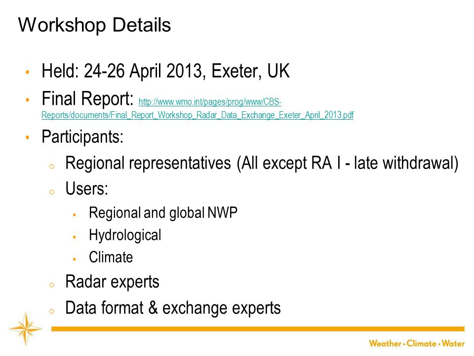 WMO Workshop Details Held: 24-26 April 2013, Exeter, UK Final Report: http://www.wmo.int/pages/prog/www/CBS- Reports/documents/Final_Report_Workshop_Radar_Data_Exchange_Exeter_April_2013.pdf http://www.wmo.int/pages/prog/www/CBS- Reports/documents/Final_Report_Workshop_Radar_Data_Exchange_Exeter_April_2013.pdf Participants: o Regional representatives (All except RA I - late withdrawal) o Users:  Regional and global NWP  Hydrological  Climate o Radar experts o Data format & exchange experts